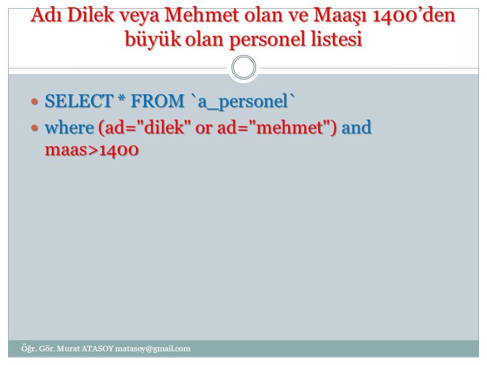 Adı Dilek veya Mehmet olan ve Maaşı 1400'den büyük olan personel listesi SELECT * FROM `a_personel` SELECT * FROM `a_personel` where (ad=