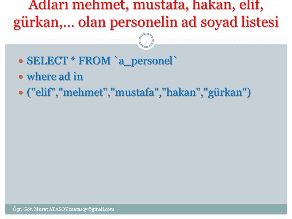 Adları mehmet, mustafa, hakan, elif, gürkan,… olan personelin ad soyad listesi SELECT * FROM `a_personel` SELECT * FROM `a_personel` where ad in where