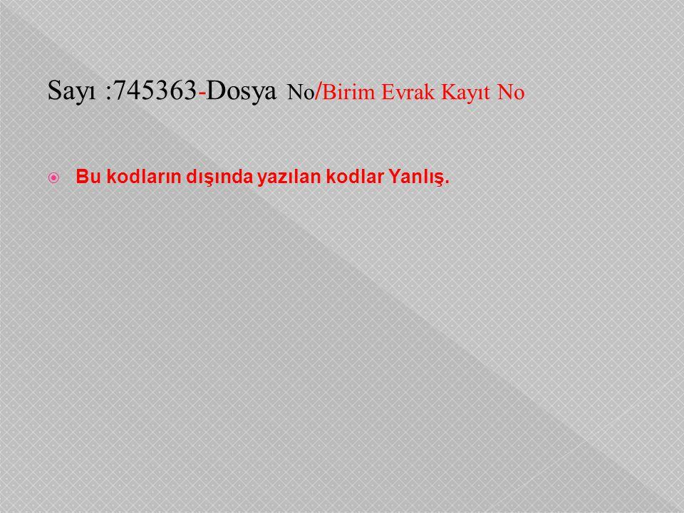 Sayı :745363 - Dosya No / Birim Evrak Kayıt No  Bu kodların dışında yazılan kodlar Yanlış.