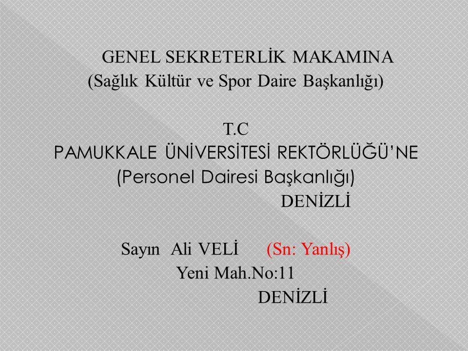 GENEL SEKRETERLİK MAKAMINA (Sağlık Kültür ve Spor Daire Başkanlığı) T.C PAMUKKALE ÜNİVERSİTESİ REKTÖRLÜĞÜ'NE (Personel Dairesi Başkanlığı) DENİZLİ Say
