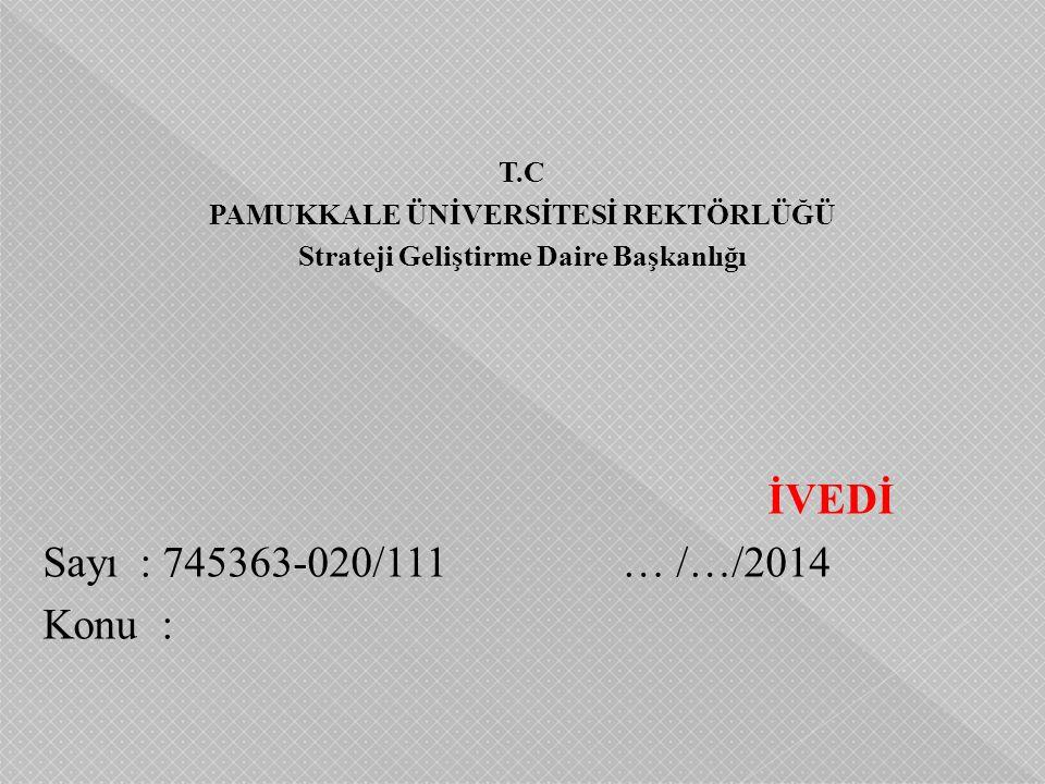 T.C PAMUKKALE ÜNİVERSİTESİ REKTÖRLÜĞÜ Strateji Geliştirme Daire Başkanlığı İVEDİ Sayı: 745363-020/111 … /…/2014 Konu :