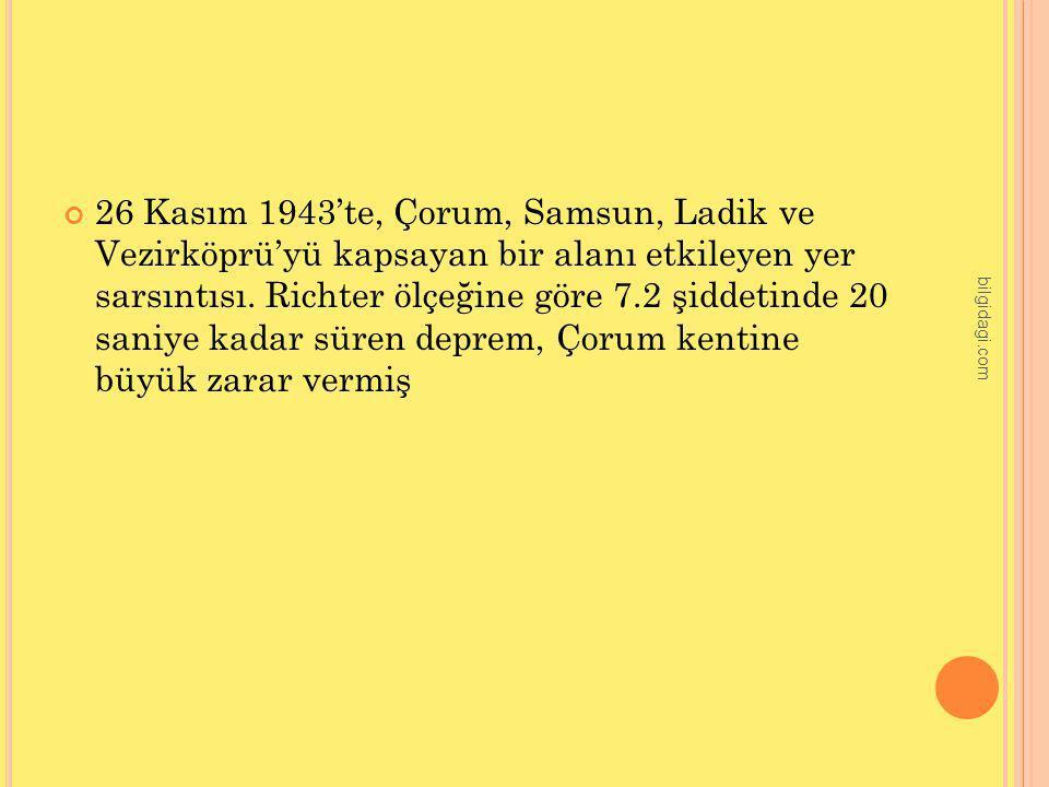 26 Kasım 1943'te, Çorum, Samsun, Ladik ve Vezirköprü'yü kapsayan bir alanı etkileyen yer sarsıntısı. Richter ölçeğine göre 7.2 şiddetinde 20 saniye ka