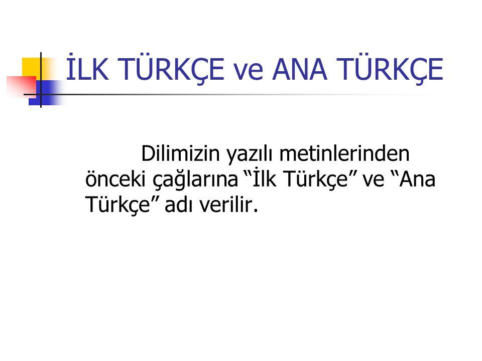 İLK TÜRKÇE ve ANA TÜRKÇE Dilimizin yazılı metinlerinden önceki çağlarına İlk Türkçe ve Ana Türkçe adı verilir.