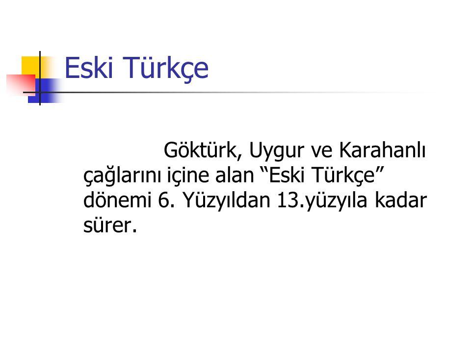 Eski Türkçe Göktürk, Uygur ve Karahanlı çağlarını içine alan Eski Türkçe dönemi 6.