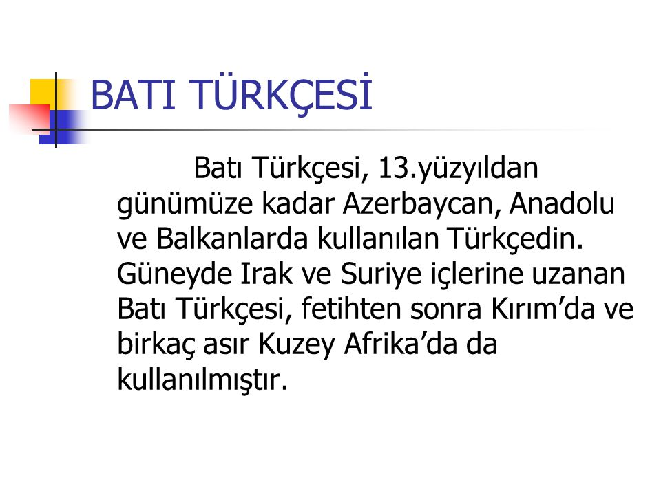 BATI TÜRKÇESİ Batı Türkçesi, 13.yüzyıldan günümüze kadar Azerbaycan, Anadolu ve Balkanlarda kullanılan Türkçedin.