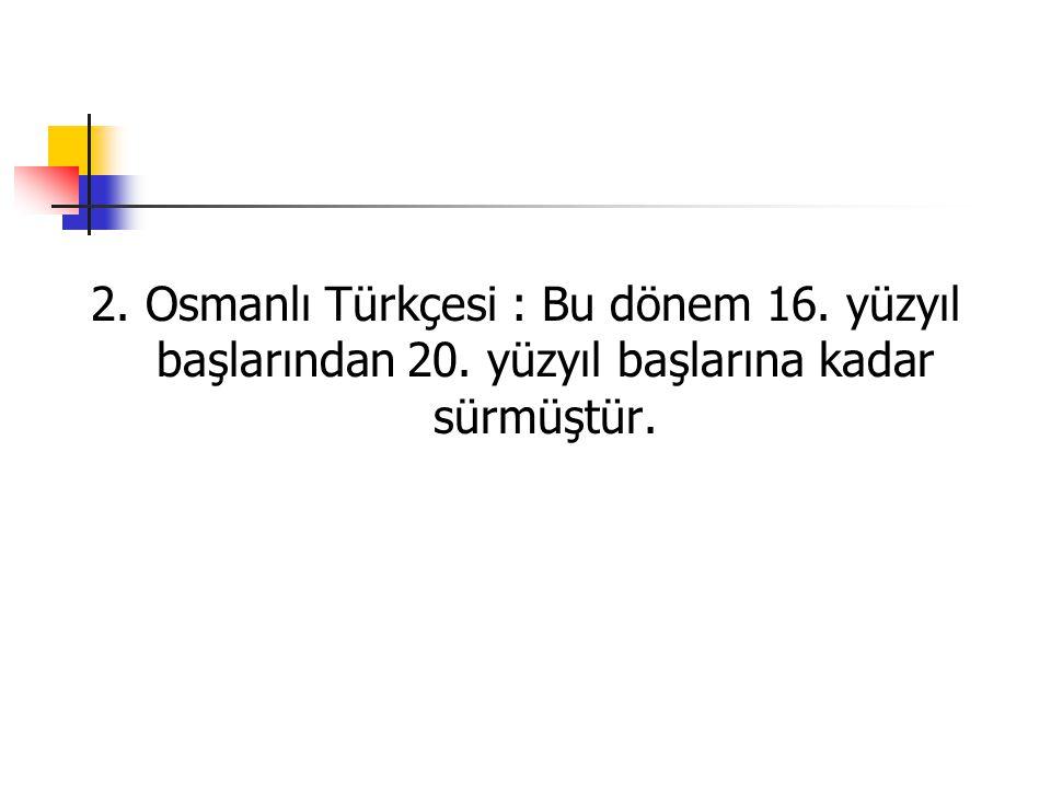 2. Osmanlı Türkçesi : Bu dönem 16. yüzyıl başlarından 20. yüzyıl başlarına kadar sürmüştür.