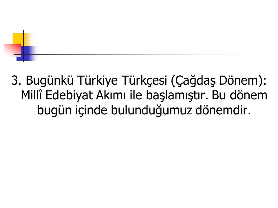 3.Bugünkü Türkiye Türkçesi (Çağdaş Dönem): Millî Edebiyat Akımı ile başlamıştır.