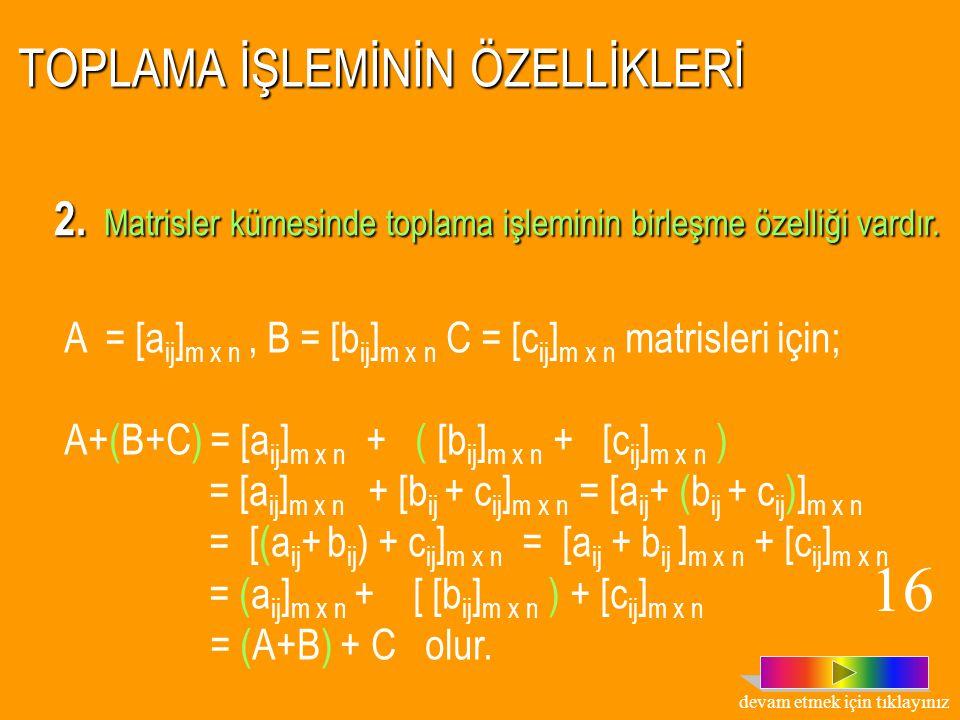 TOPLAMA İŞLEMİNİN ÖZELLİKLERİ 1. Matrisler kümesinde toplama işleminin değişme özelliği vardır. A = [a ij ] m x n ve B = [b ij ] m x n matrisleri için