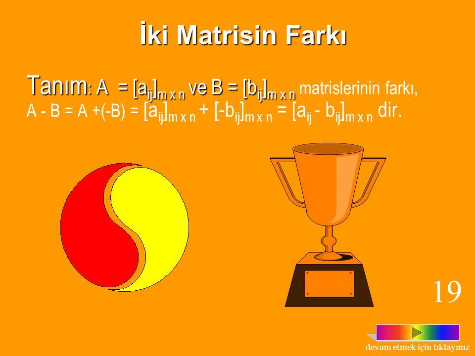 TOPLAMA İŞLEMİNİN ÖZELLİKLERİ 4.. 4.. A = [a ij ] m x n matrisinin toplama işlemine göre ters matrisi, -A = [a ij ] m x n matrisidir. A = [a ij ] m x
