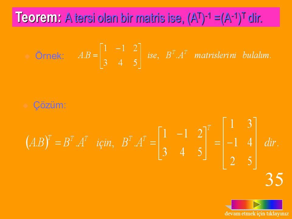 Teorem: A= [a ij ] m x n ve B = [b ij ] n x p matrisleri için, (A.B) T = A T. B T dir.  Örnek:, ise, (A.B) T = B T. A T olduğunu gösterelim.  Çözüm: