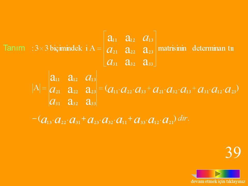 Tanım:1x1 biçimindeki matrisinin determinantı, dir. Örneğin; A=[7] matrisi için dir. Tanım: 2x2 biçimindeki matrisinin determinantı dir. 38 devam etme