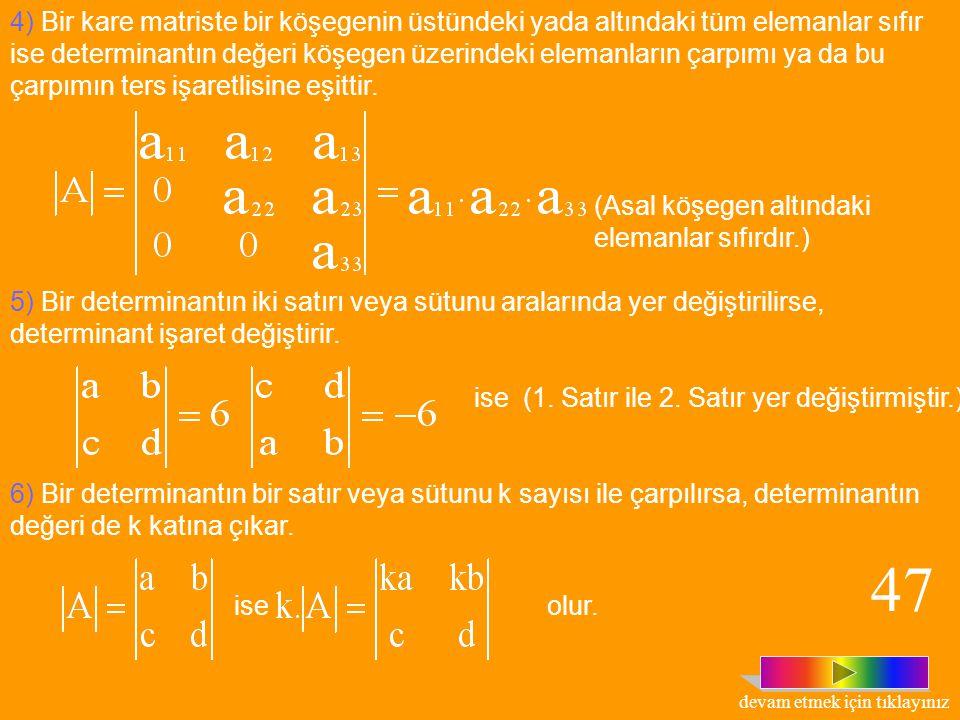 1) Bir kare matrisin, determinant değeriyle devriğinin determinant değeri eşittir. 2) Bir kare matrisin iki satır veya sütun elemanları orantılı ise,