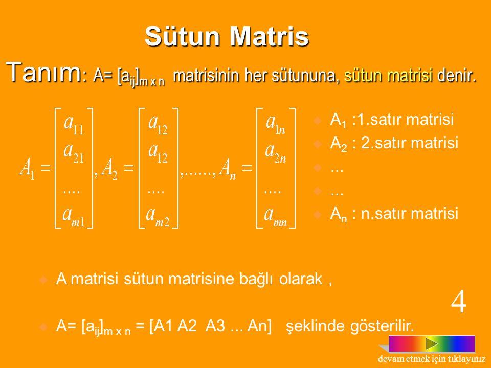 Tanım : A= [a ij ] m x n matrisinin her satırına, satır matrisi denir. B 1 = [a 11 a 12... a 1n ] (1.satır matrisi) B 2 = [a 21 a 22... a 2n ] (2.satı