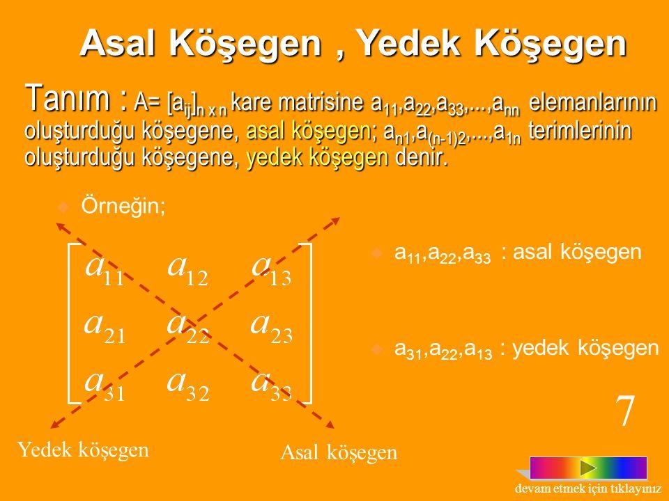 Tanım : A= [a ij ] n x n kare matrisine a 11,a 22,a 33,...,a nn elemanlarının oluşturduğu köşegene, asal köşegen; a n1,a (n-1)2,...,a 1n terimlerinin oluşturduğu köşegene, yedek köşegen denir.