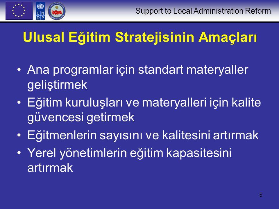 Support to Local Administration Reform 5 Ulusal Eğitim Stratejisinin Amaçları Ana programlar için standart materyaller geliştirmek Eğitim kuruluşları ve materyalleri için kalite güvencesi getirmek Eğitmenlerin sayısını ve kalitesini artırmak Yerel yönetimlerin eğitim kapasitesini artırmak
