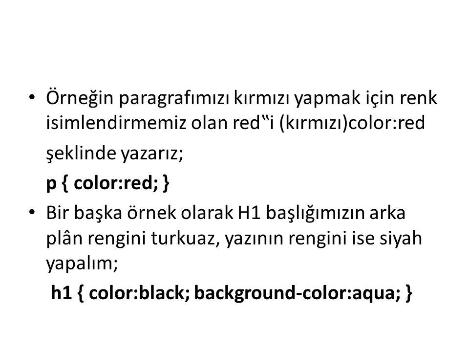 """Örneğin paragrafımızı kırmızı yapmak için renk isimlendirmemiz olan red""""i (kırmızı)color:red şeklinde yazarız; p { color:red; } Bir başka örnek olarak H1 başlığımızın arka plân rengini turkuaz, yazının rengini ise siyah yapalım; h1 { color:black; background-color:aqua; }"""