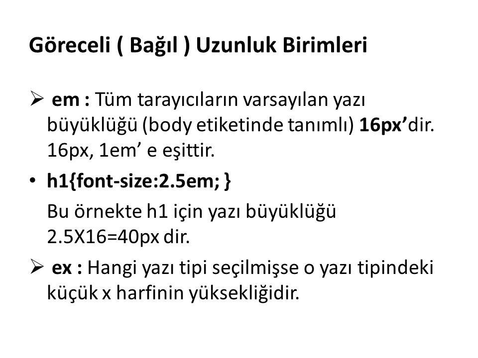 Göreceli ( Bağıl ) Uzunluk Birimleri  em : Tüm tarayıcıların varsayılan yazı büyüklüğü (body etiketinde tanımlı) 16px'dir. 16px, 1em' e eşittir. h1{f
