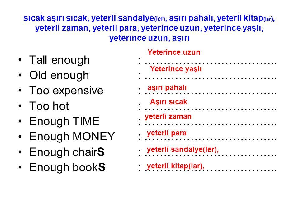 sıcak aşırı sıcak, yeterli sandalye (ler), aşırı pahalı, yeterli kitap (lar ), yeterli zaman, yeterli para, yeterince uzun, yeterince yaşlı, yeterince