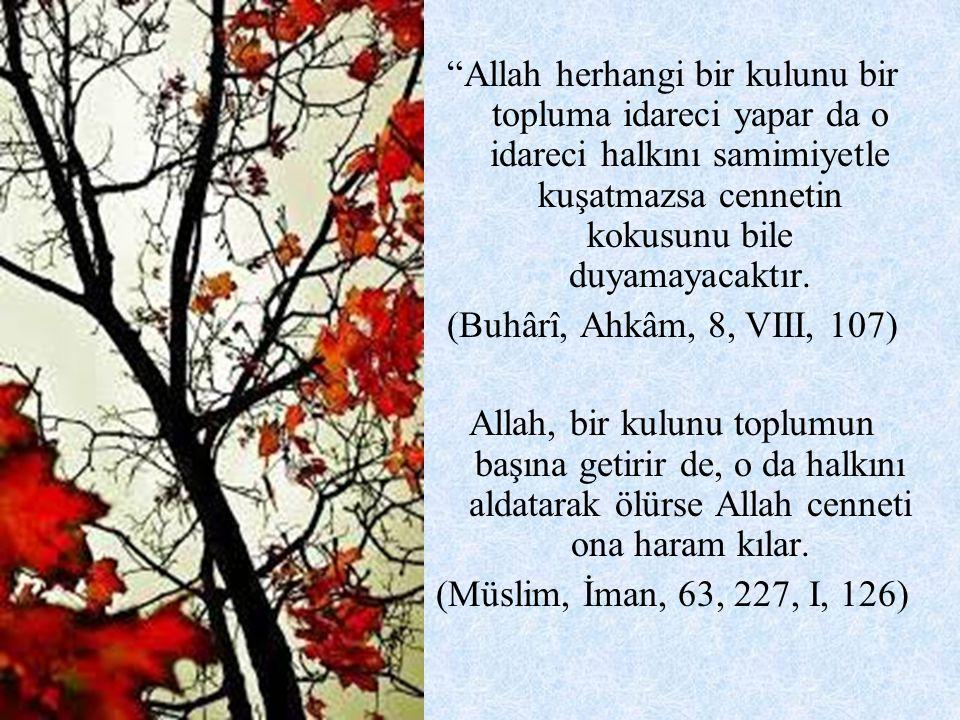 """""""Allah herhangi bir kulunu bir topluma idareci yapar da o idareci halkını samimiyetle kuşatmazsa cennetin kokusunu bile duyamayacaktır. (Buhârî, Ahkâm"""
