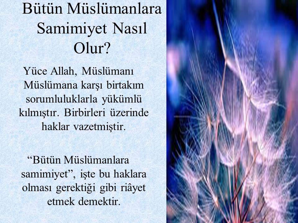 Bütün Müslümanlara Samimiyet Nasıl Olur? Yüce Allah, Müslümanı Müslümana karşı birtakım sorumluluklarla yükümlü kılmıştır. Birbirleri üzerinde haklar