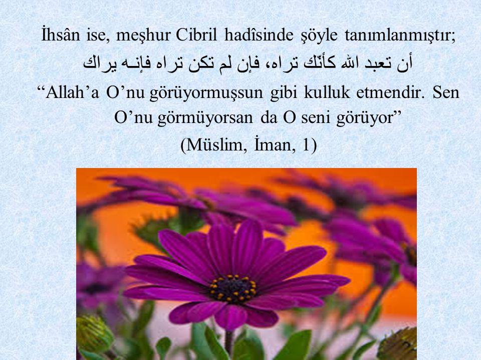 """İhsân ise, meşhur Cibril hadîsinde şöyle tanımlanmıştır; أن تعبد الله كأنّك تراه، فإن لم تكن تراه فإنـه يراك """"Allah'a O'nu görüyormuşsun gibi kulluk e"""