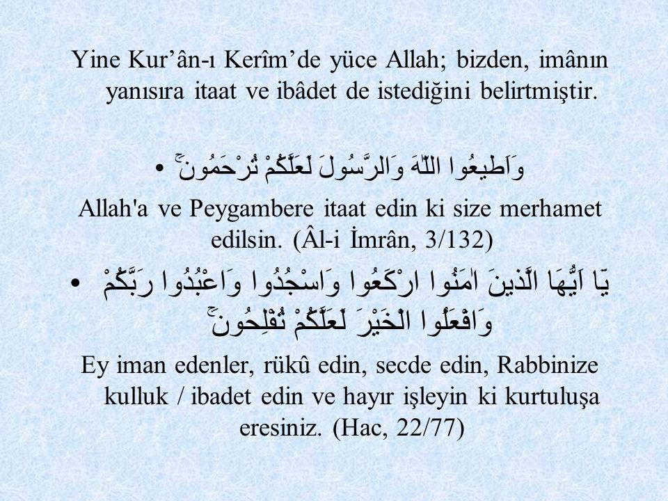 Yine Kur'ân-ı Kerîm'de yüce Allah; bizden, imânın yanısıra itaat ve ibâdet de istediğini belirtmiştir. وَاَطيعُوا اللّٰهَ وَالرَّسُولَ لَعَلَّكُمْ تُر