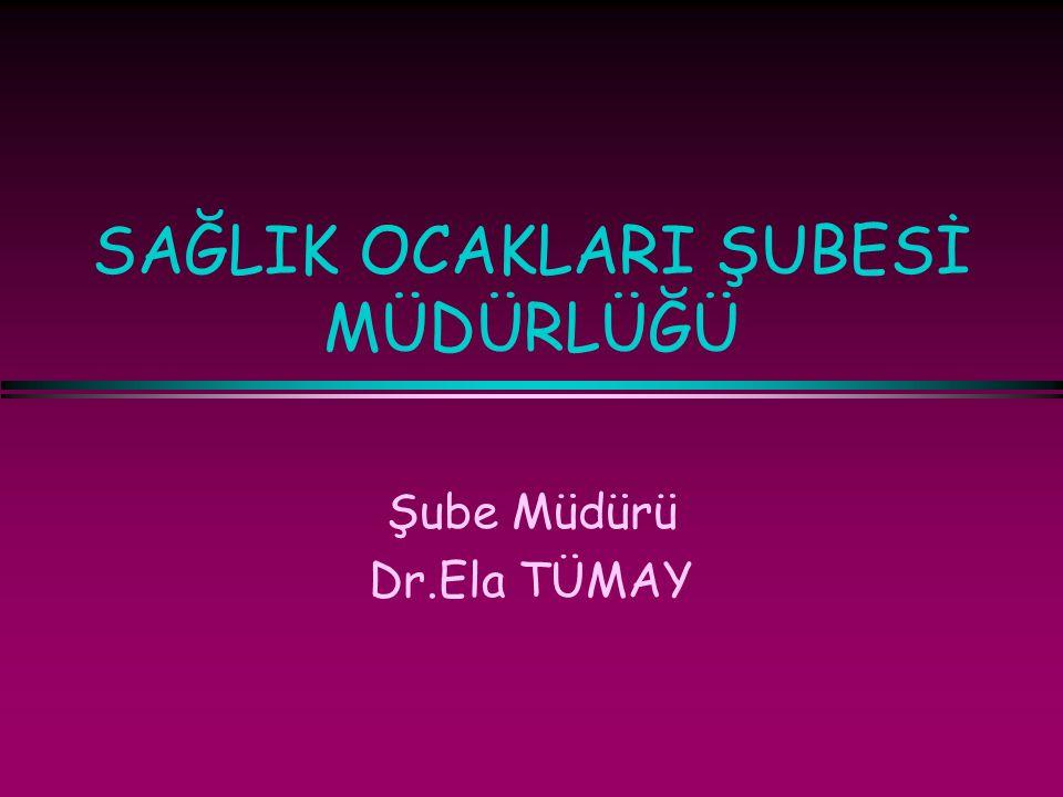SAĞLIK OCAKLARI ŞUBESİ MÜDÜRLÜĞÜ Şube Müdürü Dr.Ela TÜMAY