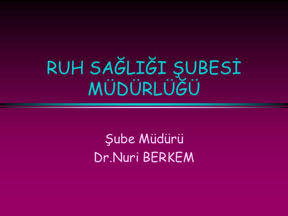 RUH SAĞLIĞI ŞUBESİ MÜDÜRLÜĞÜ Şube Müdürü Dr.Nuri BERKEM