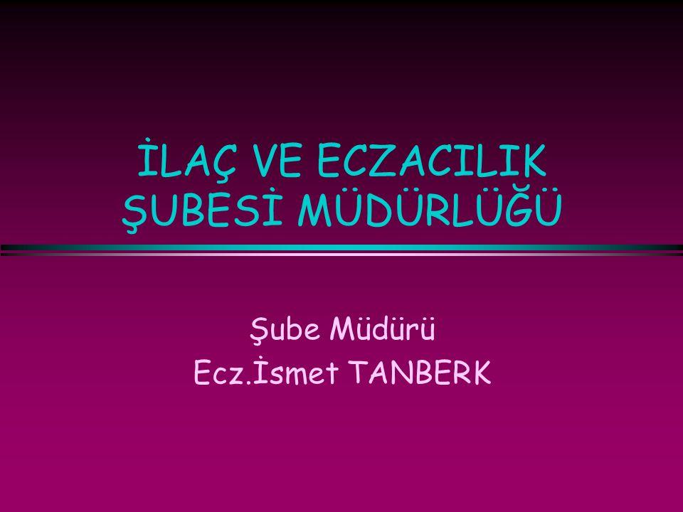 İLAÇ VE ECZACILIK ŞUBESİ MÜDÜRLÜĞÜ Şube Müdürü Ecz.İsmet TANBERK