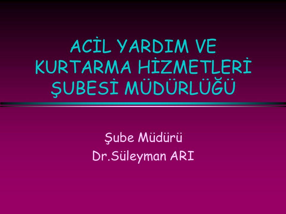 ACİL YARDIM VE KURTARMA HİZMETLERİ ŞUBESİ MÜDÜRLÜĞÜ Şube Müdürü Dr.Süleyman ARI