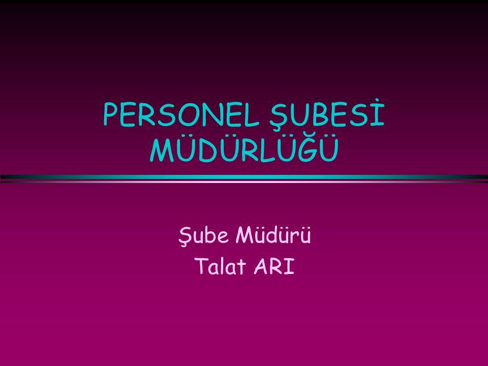 PERSONEL ŞUBESİ MÜDÜRLÜĞÜ Şube Müdürü Talat ARI
