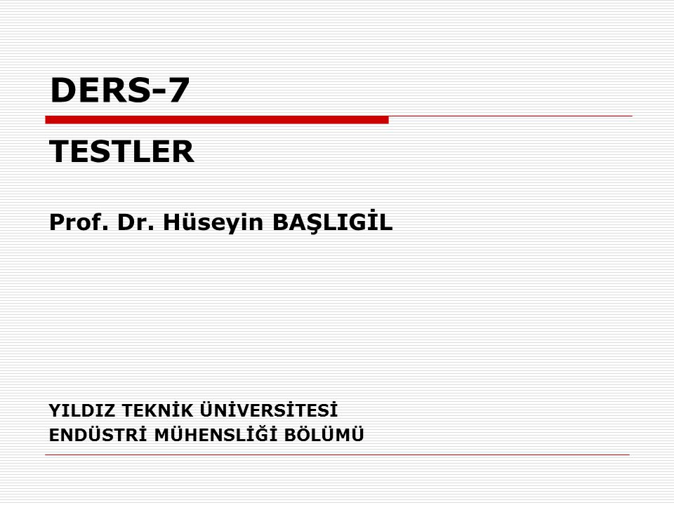 DERS-7 TESTLER Prof. Dr. Hüseyin BAŞLIGİL YILDIZ TEKNİK ÜNİVERSİTESİ ENDÜSTRİ MÜHENSLİĞİ BÖLÜMÜ