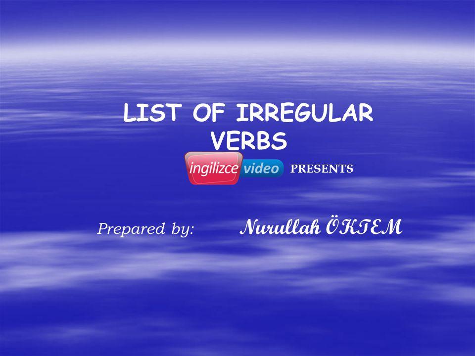 LIST OF IRREGULAR VERBS Prepared by: Nurullah ÖKTEM PRESENTS