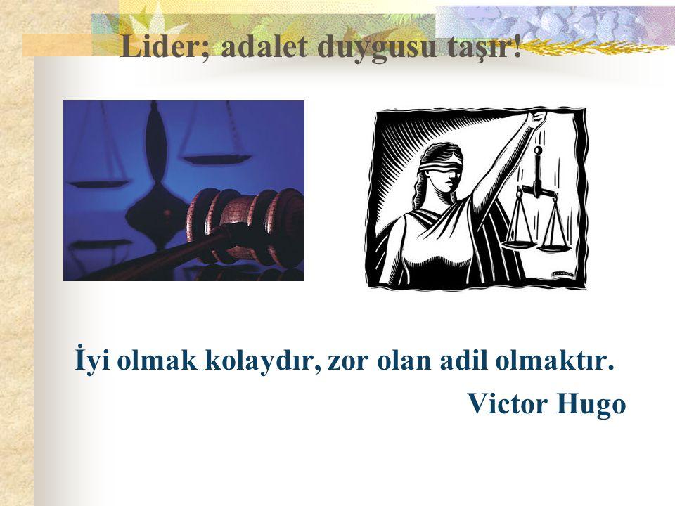 Lider; adalet duygusu taşır! İyi olmak kolaydır, zor olan adil olmaktır. Victor Hugo