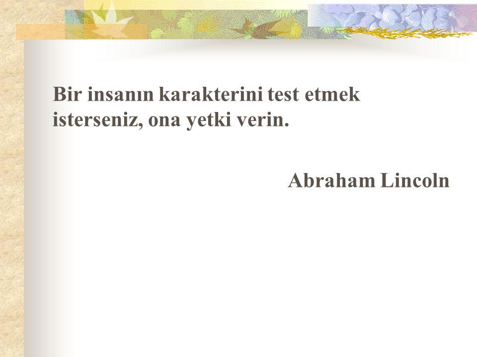 Bir insanın karakterini test etmek isterseniz, ona yetki verin. Abraham Lincoln