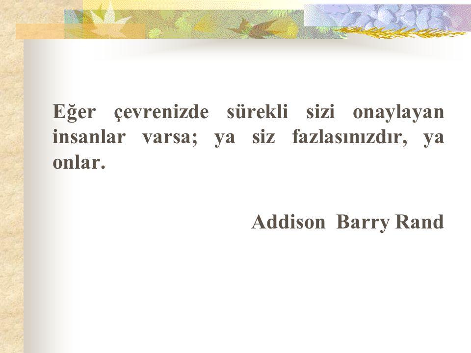 Eğer çevrenizde sürekli sizi onaylayan insanlar varsa; ya siz fazlasınızdır, ya onlar. Addison Barry Rand