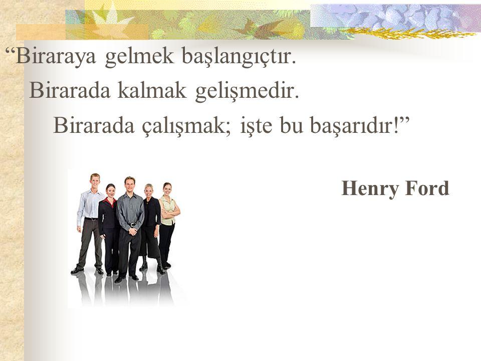 """""""Biraraya gelmek başlangıçtır. Birarada kalmak gelişmedir. Birarada çalışmak; işte bu başarıdır!"""" Henry Ford"""