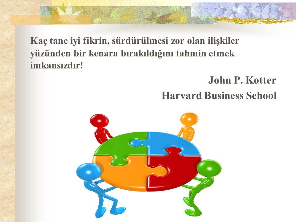 Kaç tane iyi fikrin, sürdürülmesi zor olan ilişkiler yüzünden bir kenara bırakıldığını tahmin etmek imkansızdır! John P. Kotter Harvard Business Schoo