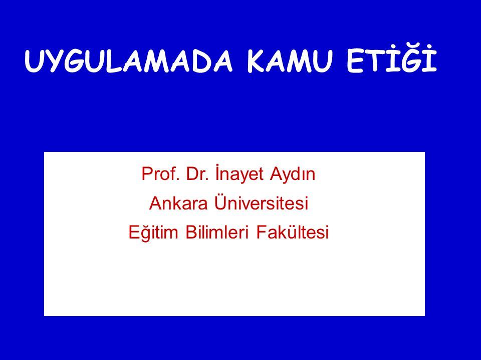 UYGULAMADA KAMU ETİĞİ Prof. Dr. İnayet Aydın Ankara Üniversitesi Eğitim Bilimleri Fakültesi