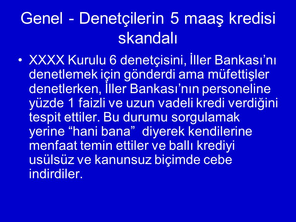 Genel - Denetçilerin 5 maaş kredisi skandalı XXXX Kurulu 6 denetçisini, İller Bankası'nı denetlemek için gönderdi ama müfettişler denetlerken, İller Bankası'nın personeline yüzde 1 faizli ve uzun vadeli kredi verdiğini tespit ettiler.