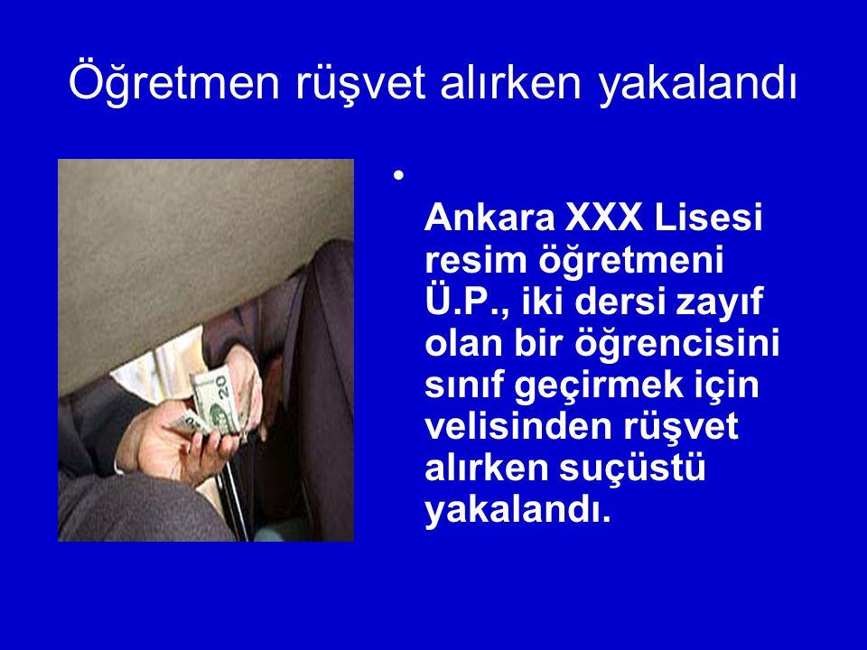 Öğretmen rüşvet alırken yakalandı Ankara XXX Lisesi resim öğretmeni Ü.P., iki dersi zayıf olan bir öğrencisini sınıf geçirmek için velisinden rüşvet alırken suçüstü yakalandı.