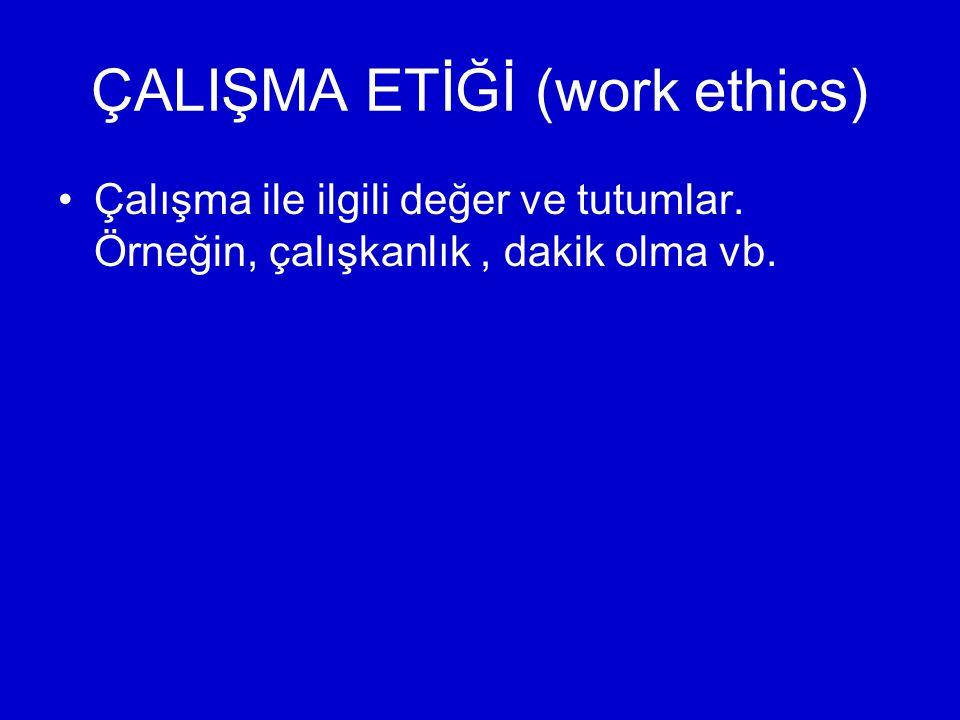ÇALIŞMA ETİĞİ (work ethics) Çalışma ile ilgili değer ve tutumlar. Örneğin, çalışkanlık, dakik olma vb.