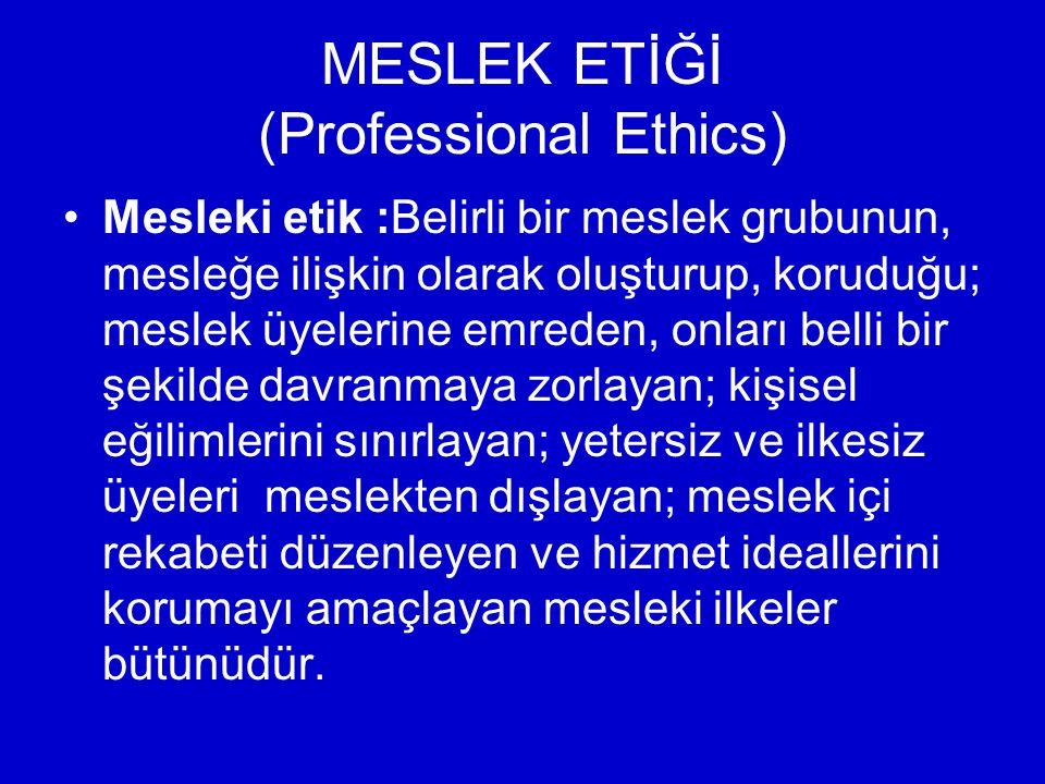 MESLEK ETİĞİ (Professional Ethics) Mesleki etik :Belirli bir meslek grubunun, mesleğe ilişkin olarak oluşturup, koruduğu; meslek üyelerine emreden, onları belli bir şekilde davranmaya zorlayan; kişisel eğilimlerini sınırlayan; yetersiz ve ilkesiz üyeleri meslekten dışlayan; meslek içi rekabeti düzenleyen ve hizmet ideallerini korumayı amaçlayan mesleki ilkeler bütünüdür.