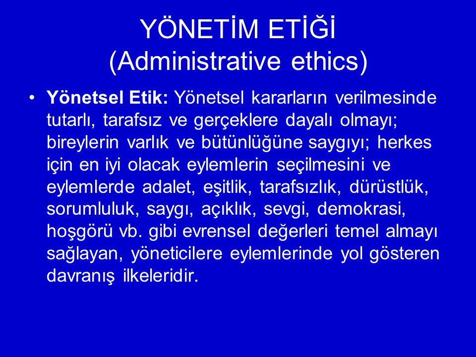 YÖNETİM ETİĞİ (Administrative ethics) Yönetsel Etik: Yönetsel kararların verilmesinde tutarlı, tarafsız ve gerçeklere dayalı olmayı; bireylerin varlık ve bütünlüğüne saygıyı; herkes için en iyi olacak eylemlerin seçilmesini ve eylemlerde adalet, eşitlik, tarafsızlık, dürüstlük, sorumluluk, saygı, açıklık, sevgi, demokrasi, hoşgörü vb.