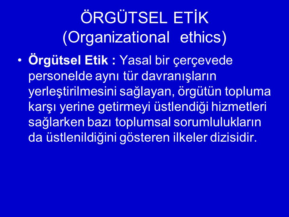 ÖRGÜTSEL ETİK (Organizational ethics) Örgütsel Etik : Yasal bir çerçevede personelde aynı tür davranışların yerleştirilmesini sağlayan, örgütün topluma karşı yerine getirmeyi üstlendiği hizmetleri sağlarken bazı toplumsal sorumlulukların da üstlenildiğini gösteren ilkeler dizisidir.