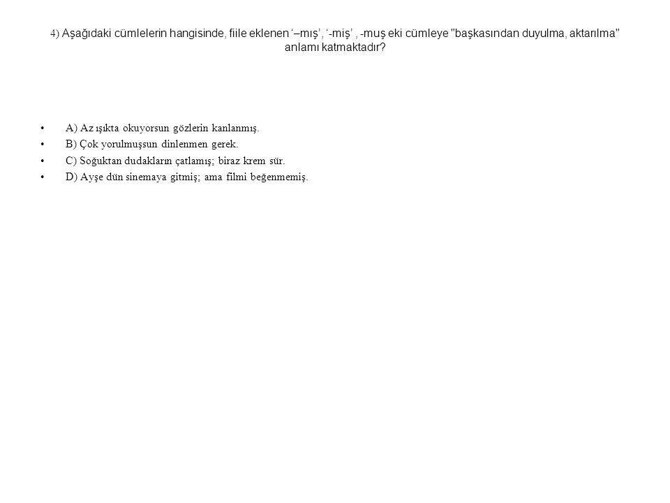 4) Aşağıdaki cümlelerin hangisinde, fiile eklenen '–mış', '-miş', -muş eki cümleye