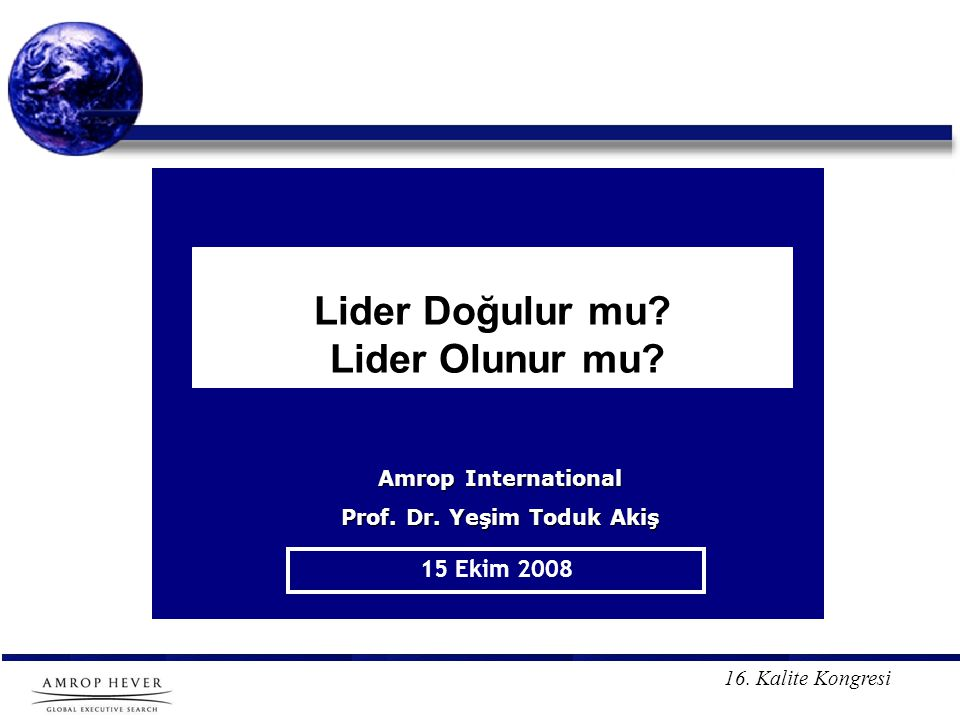 16. Kalite Kongresi Lider Doğulur mu? Lider Olunur mu? 15 Ekim 2008 Amrop International Prof. Dr. Yeşim Toduk Akiş