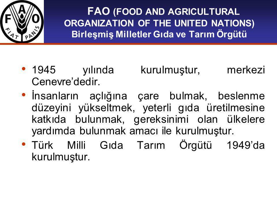 FAO (FOOD AND AGRICULTURAL ORGANIZATION OF THE UNITED NATIONS) Birleşmiş Milletler Gıda ve Tarım Örgütü 1945 yılında kurulmuştur, merkezi Cenevre'dedir.