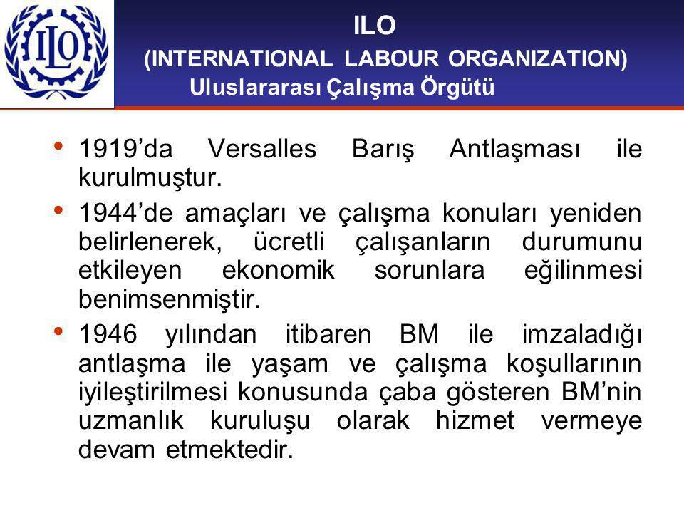 ILO (INTERNATIONAL LABOUR ORGANIZATION) Uluslararası Çalışma Örgütü 1919'da Versalles Barış Antlaşması ile kurulmuştur.
