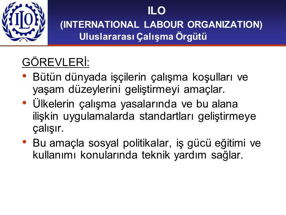 ILO (INTERNATIONAL LABOUR ORGANIZATION) Uluslararası Çalışma Örgütü GÖREVLERİ: Bütün dünyada işçilerin çalışma koşulları ve yaşam düzeylerini geliştirmeyi amaçlar.